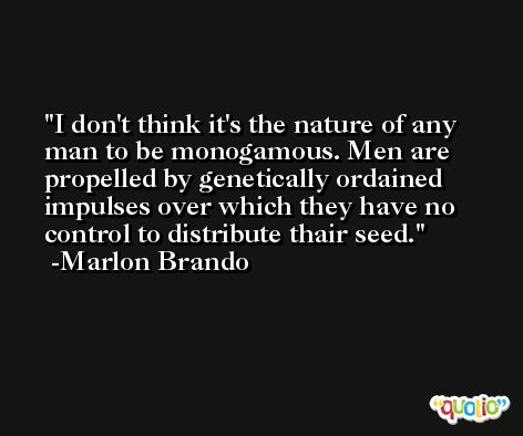 I don't think it's the nature of any man to be monogamous. Men are propelled by genetically ordained impulses over which they have no control to distribute thair seed. -Marlon Brando