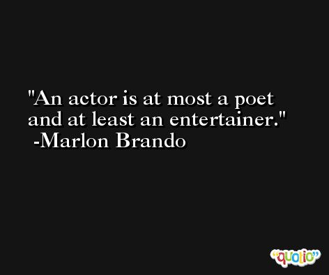 An actor is at most a poet and at least an entertainer. -Marlon Brando