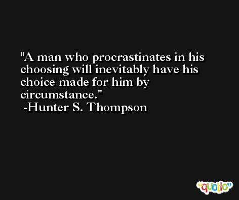 A man who procrastinates in his choosing will inevitably have his choice made for him by circumstance. -Hunter S. Thompson