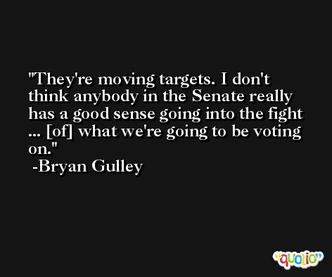 They're moving targets. I don't think anybody in the Senate really has a good sense going into the fight ... [of] what we're going to be voting on. -Bryan Gulley