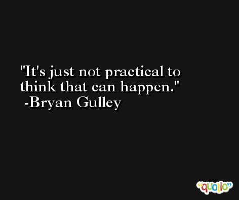 It's just not practical to think that can happen. -Bryan Gulley