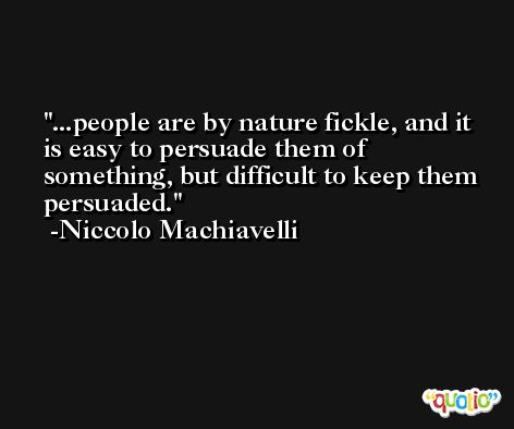 ...people are by nature fickle, and it is easy to persuade them of something, but difficult to keep them persuaded. -Niccolo Machiavelli