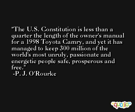 The U.S. Constitution is less than a quarter the length of the owner's manual for a 1998 Toyota Camry, and yet it has managed to keep 300 million of the world's most unruly, passionate and energetic people safe, prosperous and free. -P. J. O'Rourke