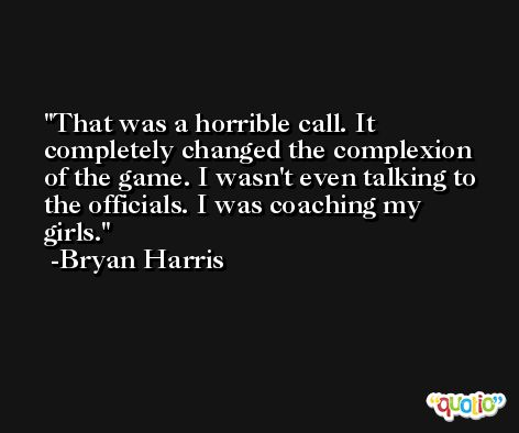 That was a horrible call. It completely changed the complexion of the game. I wasn't even talking to the officials. I was coaching my girls. -Bryan Harris