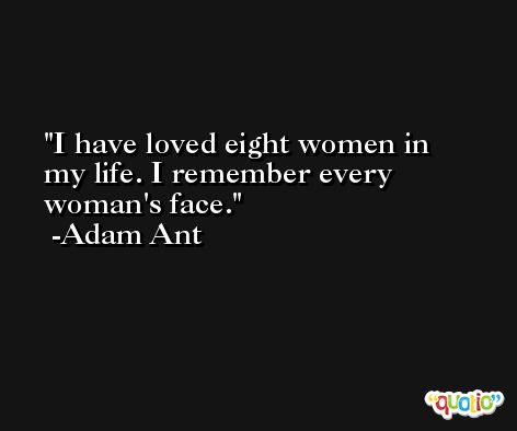 I have loved eight women in my life. I remember every woman's face. -Adam Ant