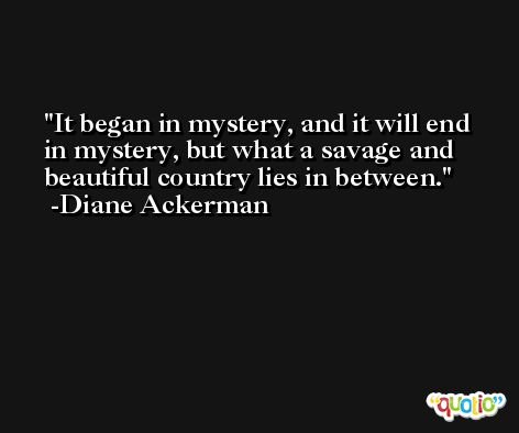 It began in mystery, and it will end in mystery, but what a savage and beautiful country lies in between. -Diane Ackerman