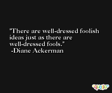 There are well-dressed foolish ideas just as there are well-dressed fools. -Diane Ackerman