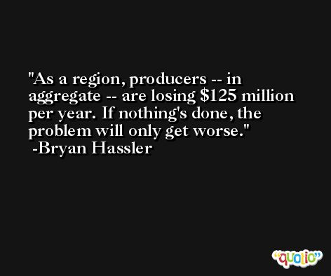 As a region, producers -- in aggregate -- are losing $125 million per year. If nothing's done, the problem will only get worse. -Bryan Hassler