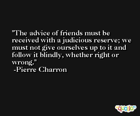 The advice of friends must be received with a judicious reserve; we must not give ourselves up to it and follow it blindly, whether right or wrong. -Pierre Charron