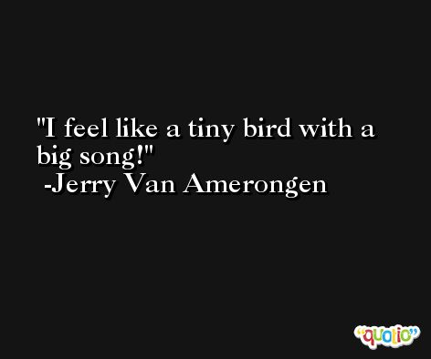 I feel like a tiny bird with a big song! -Jerry Van Amerongen