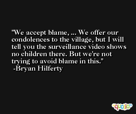 We accept blame, ... We offer our condolences to the village, but I will tell you the surveillance video shows no children there. But we're not trying to avoid blame in this. -Bryan Hilferty