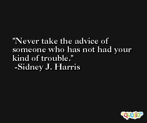 Never take the advice of someone who has not had your kind of trouble. -Sidney J. Harris