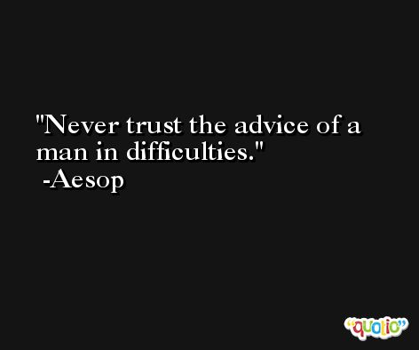 Never trust the advice of a man in difficulties. -Aesop