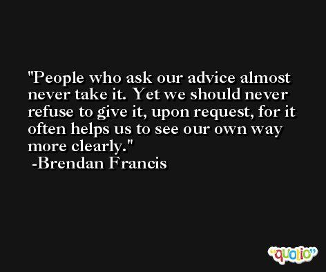 People who ask our advice almost never take it. Yet we should never refuse to give it, upon request, for it often helps us to see our own way more clearly. -Brendan Francis