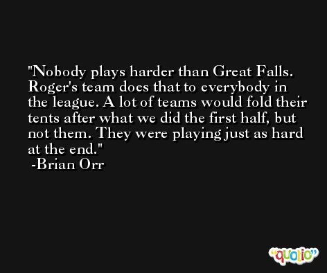 Nobody plays harder than Great Falls. Roger's team does that to everybody in the league. A lot of teams would fold their tents after what we did the first half, but not them. They were playing just as hard at the end. -Brian Orr