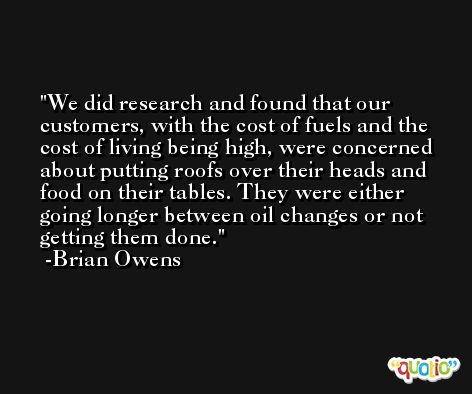 We did research and found that our customers, with the cost of fuels and the cost of living being high, were concerned about putting roofs over their heads and food on their tables. They were either going longer between oil changes or not getting them done. -Brian Owens