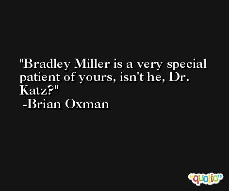 Bradley Miller is a very special patient of yours, isn't he, Dr. Katz? -Brian Oxman