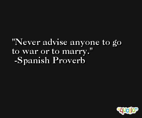 Never advise anyone to go to war or to marry. -Spanish Proverb