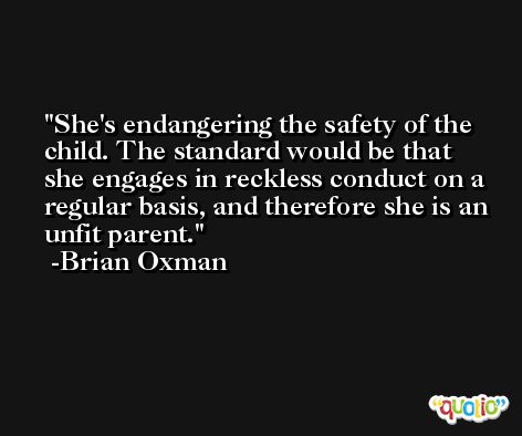 She's endangering the safety of the child. The standard would be that she engages in reckless conduct on a regular basis, and therefore she is an unfit parent. -Brian Oxman