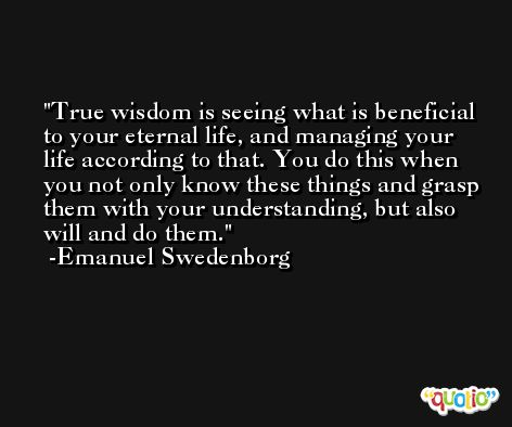True wisdom is seeing what is beneficial to your eternal life, and managing your life according to that. You do this when you not only know these things and grasp them with your understanding, but also will and do them. -Emanuel Swedenborg