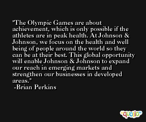 The Olympic Games are about achievement, which is only possible if the athletes are in peak health. At Johnson & Johnson, we focus on the health and well being of people around the world so they can be at their best. This global opportunity will enable Johnson & Johnson to expand our reach in emerging markets and strengthen our businesses in developed areas. -Brian Perkins
