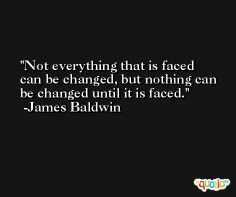 Not everything that is faced can be changed, but nothing can be changed until it is faced. -James Baldwin