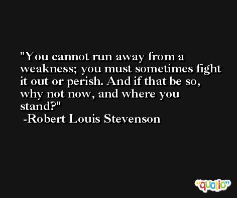 You cannot run away from a weakness; you must sometimes fight it out or perish. And if that be so, why not now, and where you stand? -Robert Louis Stevenson