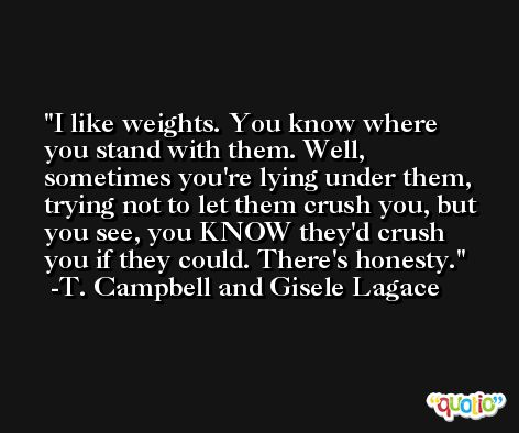 I like weights. You know where you stand with them. Well, sometimes you're lying under them, trying not to let them crush you, but you see, you KNOW they'd crush you if they could. There's honesty. -T. Campbell and Gisele Lagace