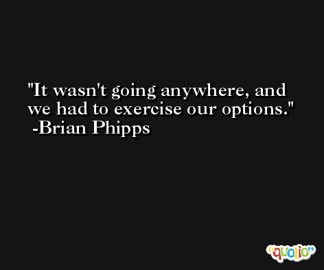 It wasn't going anywhere, and we had to exercise our options. -Brian Phipps