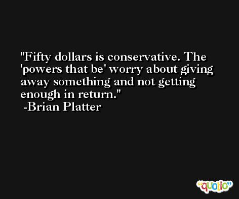 Fifty dollars is conservative. The 'powers that be' worry about giving away something and not getting enough in return. -Brian Platter