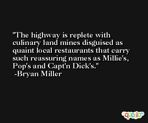 The highway is replete with culinary land mines disguised as quaint local restaurants that carry such reassuring names as Millie's, Pop's and Capt'n Dick's. -Bryan Miller