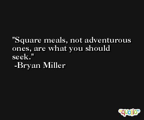 Square meals, not adventurous ones, are what you should seek. -Bryan Miller