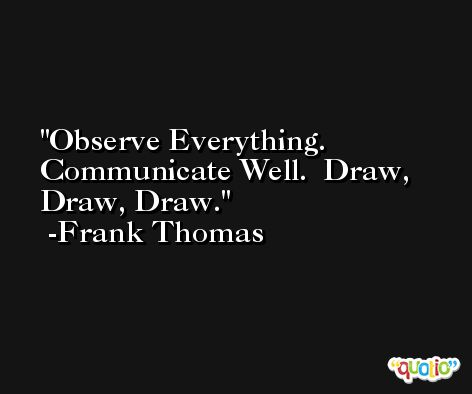 Observe Everything.  Communicate Well.  Draw, Draw, Draw. -Frank Thomas