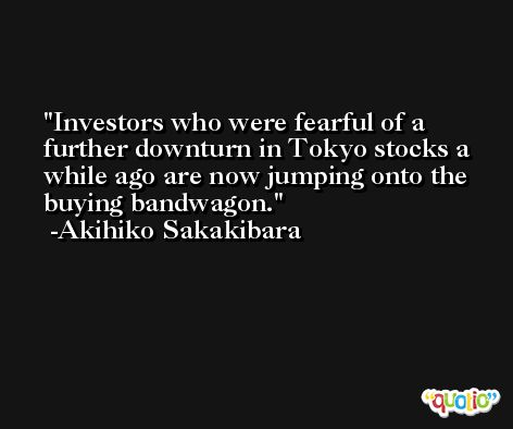 Investors who were fearful of a further downturn in Tokyo stocks a while ago are now jumping onto the buying bandwagon. -Akihiko Sakakibara