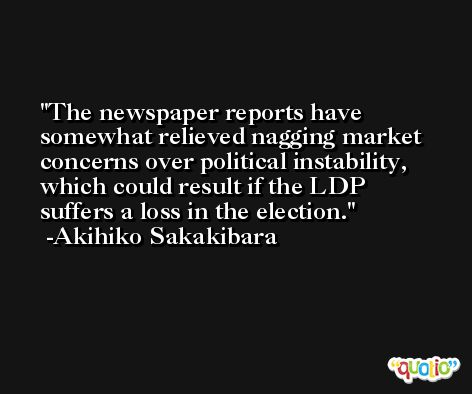 The newspaper reports have somewhat relieved nagging market concerns over political instability, which could result if the LDP suffers a loss in the election. -Akihiko Sakakibara