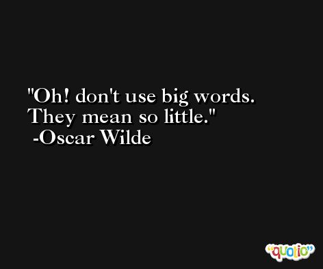 Oh! don't use big words. They mean so little. -Oscar Wilde