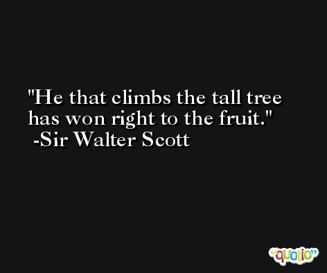 He that climbs the tall tree has won right to the fruit. -Sir Walter Scott