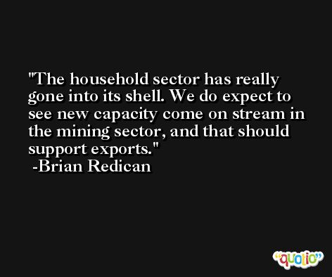 The household sector has really gone into its shell. We do expect to see new capacity come on stream in the mining sector, and that should support exports. -Brian Redican