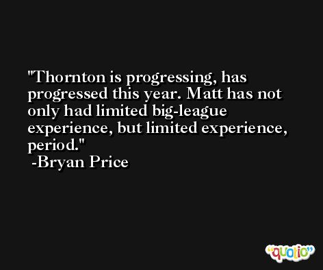 Thornton is progressing, has progressed this year. Matt has not only had limited big-league experience, but limited experience, period. -Bryan Price
