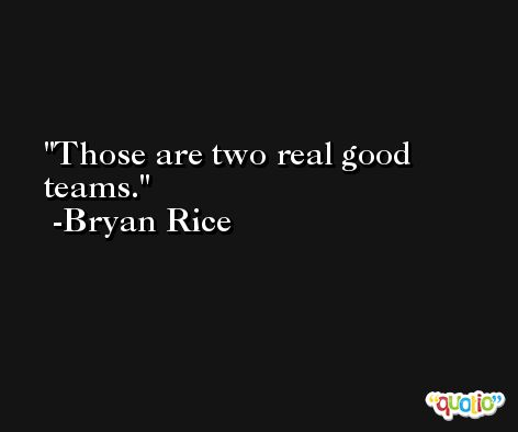 Those are two real good teams. -Bryan Rice
