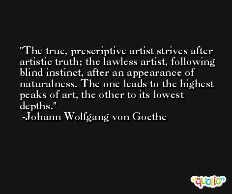 The true, prescriptive artist strives after artistic truth; the lawless artist, following blind instinct, after an appearance of naturalness. The one leads to the highest peaks of art, the other to its lowest depths. -Johann Wolfgang von Goethe
