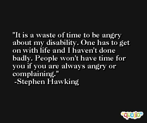 It is a waste of time to be angry about my disability. One has to get on with life and I haven't done badly. People won't have time for you if you are always angry or complaining. -Stephen Hawking