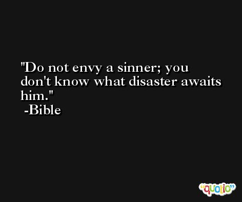 Do not envy a sinner; you don't know what disaster awaits him. -Bible
