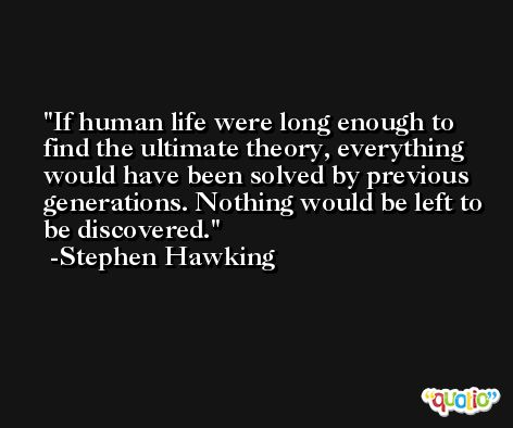 If human life were long enough to find the ultimate theory, everything would have been solved by previous generations. Nothing would be left to be discovered. -Stephen Hawking