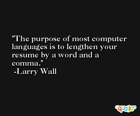 The purpose of most computer languages is to lengthen your resume by a word and a comma. -Larry Wall