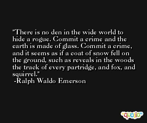 There is no den in the wide world to hide a rogue. Commit a crime and the earth is made of glass. Commit a crime, and it seems as if a coat of snow fell on the ground, such as reveals in the woods the track of every partridge, and fox, and squirrel. -Ralph Waldo Emerson