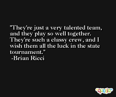 They're just a very talented team, and they play so well together. They're such a classy crew, and I wish them all the luck in the state tournament. -Brian Ricci
