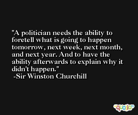 A politician needs the ability to foretell what is going to happen tomorrow, next week, next month, and next year. And to have the ability afterwards to explain why it didn't happen. -Sir Winston Churchill