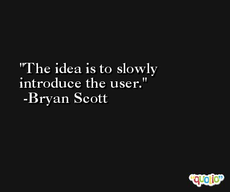 The idea is to slowly introduce the user. -Bryan Scott