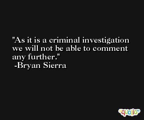 As it is a criminal investigation we will not be able to comment any further. -Bryan Sierra